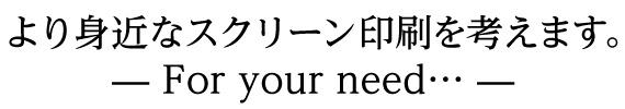 より身近なスクリーン印刷を考えます。―For your need ・・・―