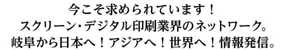 今こそ求められています!スクリーン・デジタル印刷業界のネットワーク。岐阜から日本へ!アジアへ!世界へ!情報発信。